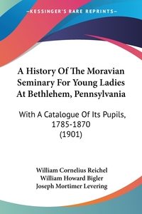 A History Of The Moravian Seminary For Young Ladies At Bethlehem, Pennsylvania: With A Catalogue Of Its Pupils, 1785-1870 (1901), William Cornelius Reichel, William Howard Bigler, Joseph Mortimer Levering обложка-превью