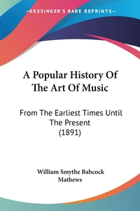A Popular History Of The Art Of Music: From The Earliest Times Until The Present (1891), William Smythe Babcock Mathews обложка-превью