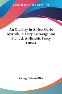 An Old Play In A New Garb; Myrtilla, A Fairy Extravaganza; Blondel, A Historic Fancy (1854), George Edward Rice обложка-превью