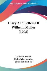 Diary And Letters Of Wilhelm Muller (1903), Wilhelm Muller, Philip Schuyler Allen, James Taft Hatfield обложка-превью