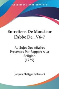 Entretiens De Monsieur L'Abbe De...V6-7: Au Sujet Des Affaires Presentes Par Rapport A La Religion (1739), Jacques Philippe Lallemant обложка-превью