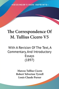 The Correspondence Of M. Tullius Cicero V5: With A Revision Of The Text, A Commentary, And Introductory Essays (1897), Marcus Tullius Cicero, Robert Yelverton Tyrrell, Louis Claude Purser обложка-превью