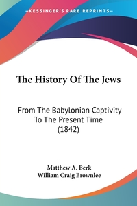 The History Of The Jews: From The Babylonian Captivity To The Present Time (1842), Matthew A. Berk, William Craig Brownlee обложка-превью