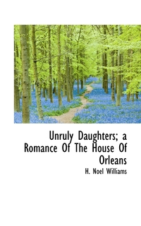 Книга под заказ: «Unruly Daughters; a Romance Of The House Of Orléans»