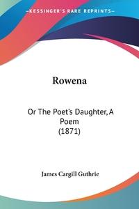 Rowena: Or The Poet's Daughter, A Poem (1871), James Cargill Guthrie обложка-превью