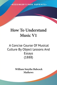 How To Understand Music V1: A Concise Course Of Musical Culture By Object Lessons And Essays (1888), William Smythe Babcock Mathews обложка-превью