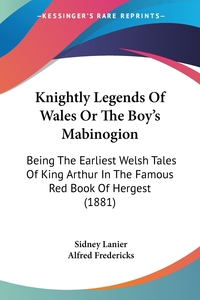 Knightly Legends Of Wales Or The Boy's Mabinogion: Being The Earliest Welsh Tales Of King Arthur In The Famous Red Book Of Hergest (1881), Sidney Lanier, Alfred Fredericks обложка-превью