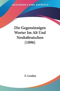 Die Gegensinnigen Worter Im Alt Und Neuhabraischen (1896), E. Landau обложка-превью