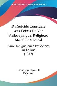 Du Suicide Considere Aux Points De Vue Philosophique, Religieux, Moral Et Medical: Suivi De Quelques Reflexions Sur Le Duel (1847), Pierre Jean Corneille Debreyne обложка-превью