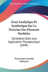 Essai Analytique Et Synthetique Sur La Doctrine Des Elements Morbides: Consideres Dans Leur Application Therapeutique (1849), Pierre Jean Corneille Debreyne обложка-превью