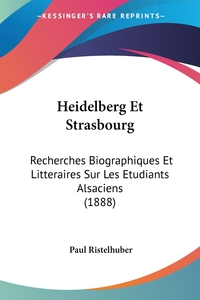 Heidelberg Et Strasbourg: Recherches Biographiques Et Litteraires Sur Les Etudiants Alsaciens (1888), Paul Ristelhuber обложка-превью