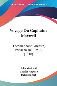 Voyage Du Capitaine Maxwell: Commandant L'Alceste, Vaisseau De S. M. B. (1818), John Macleod, Charles Auguste Defauconpret обложка-превью