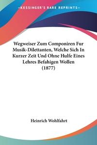 Wegweiser Zum Componiren Fur Musik-Dilettanten, Welche Sich In Kurzer Zeit Und Ohne Hulfe Eines Lehres Befahigen Wollen (1877), Heinrich Wohlfahrt обложка-превью