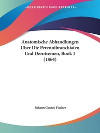 Anatomische Abhandlungen Uber Die Perennibranchiaten Und Derotremen, Book 1 (1864), Johann Gustav Fischer обложка-превью