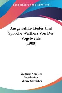 Ausgewahlte Lieder Und Spruche Walthers Von Der Vogelweide (1900), Walthers Von Der Vogelweide, Edward Samhaber обложка-превью
