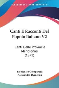 Canti E Racconti Del Popolo Italiano V2: Canti Delle Provincie Meridionali (1871), Domenico Comparetti, Alessandro D'Ancona обложка-превью
