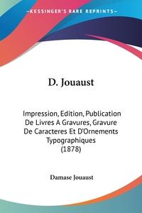 D. Jouaust: Impression, Edition, Publication De Livres A Gravures, Gravure De Caracteres Et D'Ornements Typographiques (1878), Damase Jouaust обложка-превью