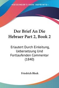 Der Brief An Die Hebraer Part 2, Book 2: Erlautert Durch Einleitung, Uebersetzung Und Fortlaufenden Commentar (1840), Friedrich Bleek обложка-превью