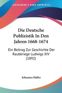 Die Deutsche Publizistik In Den Jahren 1668-1674: Ein Beitrag Zur Geschichte Der Raubkriege Ludwigs XIV (1892), Johannes Haller обложка-превью