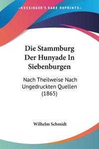 Die Stammburg Der Hunyade In Siebenburgen: Nach Theilweise Nach Ungedruckten Quellen (1865), Wilhelm Schmidt обложка-превью