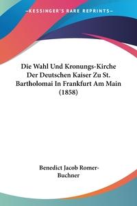 Die Wahl Und Kronungs-Kirche Der Deutschen Kaiser Zu St. Bartholomai In Frankfurt Am Main (1858), Benedict Jacob Romer-Buchner обложка-превью