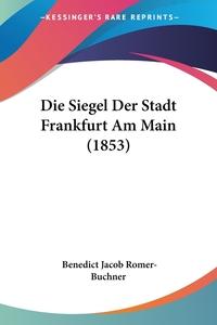 Die Siegel Der Stadt Frankfurt Am Main (1853), Benedict Jacob Romer-Buchner обложка-превью