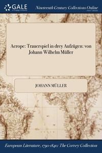 Aerope: Trauerspiel in drey Aufzügen: von Johann Wilhelm Müller, Johann Muller обложка-превью