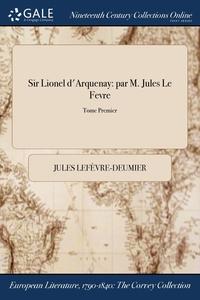 Sir Lionel d'Arquenay: par M. Jules Le Fevre; Tome Premier, Jules Lefevre-Deumier обложка-превью