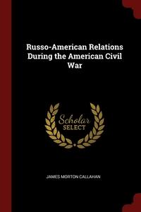Russo-American Relations During the American Civil War, James Morton Callahan обложка-превью