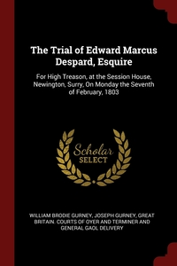 The Trial of Edward Marcus Despard, Esquire: For High Treason, at the Session House, Newington, Surry, On Monday the Seventh of February, 1803, William Brodie Gurney, Joseph Gurney, Great Britain. Courts Of Oyer And Termin обложка-превью