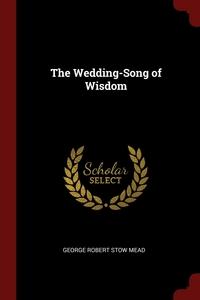 The Wedding-Song of Wisdom, George Robert Stow Mead обложка-превью