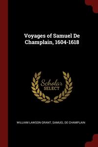Voyages of Samuel De Champlain, 1604-1618, William Lawson Grant, Samuel De Champlain обложка-превью