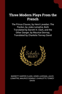 Three Modern Plays From the French: The Prince D'aurec, by Henri Lavedan: The Pardon, by Jules Lemaître, Both Translated by Barrett H. Clark, and the Other Danger, by Maurice Donnay, Translated by Charlette Tenney David, Barrett Harper Clark, Henri Lavedan, Jules Lemaitre обложка-превью