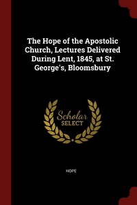 The Hope of the Apostolic Church, Lectures Delivered During Lent, 1845, at St. George's, Bloomsbury, Hope обложка-превью