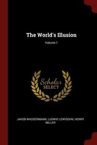 The World's Illusion; Volume 1, Jakob Wassermann, Ludwig Lewisohn, Henry Miller обложка-превью