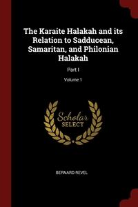 The Karaite Halakah and its Relation to Sadducean, Samaritan, and Philonian Halakah: Part I; Volume 1, Bernard Revel обложка-превью