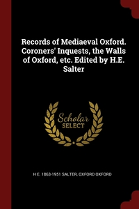 Records of Mediaeval Oxford. Coroners' Inquests, the Walls of Oxford, etc. Edited by H.E. Salter, H E. 1863-1951 Salter, Oxford Oxford обложка-превью