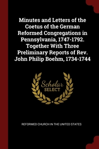 Minutes and Letters of the Coetus of the German Reformed Congregations in Pennsylvania, 1747-1792. Together With Three Preliminary Reports of Rev. John Philip Boehm, 1734-1744, Reformed Church in the United States обложка-превью