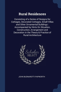 Rural Residences: Consisting of a Series of Designs for Cottages, Decorated Cottages, Small Villas and Other Ornamental Buildings : Accompanied by Hints On Situation, Construction, Arrangement and Decoration in the Theory & Practice of Rural Architecture, John Buonarotti Papworth обложка-превью