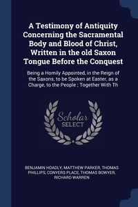 A Testimony of Antiquity Concerning the Sacramental Body and Blood of Christ, Written in the old Saxon Tongue Before the Conquest: Being a Homily Appointed, in the Reign of the Saxons, to be Spoken at Easter, as a Charge, to the People ; Together With Th, Benjamin Hoadly, Matthew Parker, Thomas Phillips обложка-превью