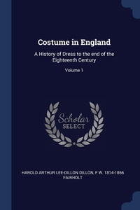 Costume in England: A History of Dress to the end of the Eighteenth Century; Volume 1, Harold Arthur Lee-Dillon Dillon, F W. 1814-1866 Fairholt обложка-превью