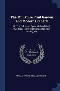 The Miniature Fruit Garden and Modern Orchard: Or, The Culture of Pyramidal and Bush Fruit Trees : With Instructions for Root-pruning, etc., Thomas Rivers, T Francis Rivers обложка-превью