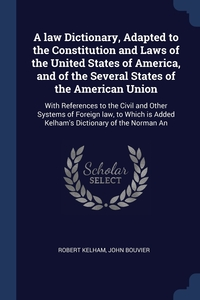 A law Dictionary, Adapted to the Constitution and Laws of the United States of America, and of the Several States of the American Union: With References to the Civil and Other Systems of Foreign law, to Which is Added Kelham's Dictionary of the Norman An, Robert Kelham, John Bouvier обложка-превью