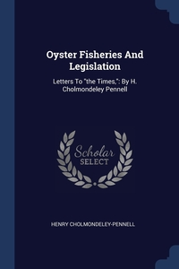 Oyster Fisheries And Legislation: Letters To 'the Times,': By H. Cholmondeley Pennell, Henry Cholmondeley-Pennell обложка-превью