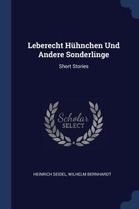 Leberecht Hühnchen Und Andere Sonderlinge: Short Stories, Heinrich Seidel, Wilhelm Bernhardt обложка-превью