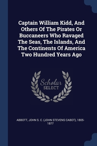 Captain William Kidd, And Others Of The Pirates Or Buccaneers Who Ravaged The Seas, The Islands, And The Continents Of America Two Hundred Years Ago, John S. C. (John Stevens Cabot) Abbott обложка-превью