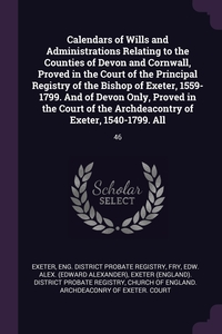 Calendars of Wills and Administrations Relating to the Counties of Devon and Cornwall, Proved in the Court of the Principal Registry of the Bishop of Exeter, 1559-1799. And of Devon Only, Proved in the Court of the Archdeacontry of Exeter, 1540-1799. All, Eng. District Probate Registry Exeter, Edw Alex. Fry, Exeter (England). District Probate Regis обложка-превью