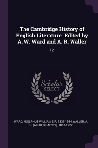 The Cambridge History of English Literature. Edited by A. W. Ward and A. R. Waller: 12, Adolphus William Ward, A R. 1867-1922 Waller обложка-превью