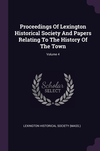 Proceedings Of Lexington Historical Society And Papers Relating To The History Of The Town; Volume 4, Lexington Historical Society (Mass.) обложка-превью