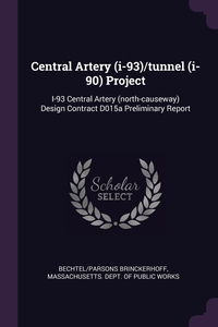 Central Artery (i-93)/tunnel (i-90) Project: I-93 Central Artery (north-causeway) Design Contract D015a Preliminary Report, Bechtel/Parsons Brinckerhoff, Massachusetts. Dept. of Public Works обложка-превью
